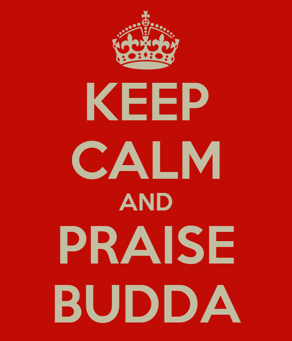 KEEP CALM AND PRAISE BUDDA
