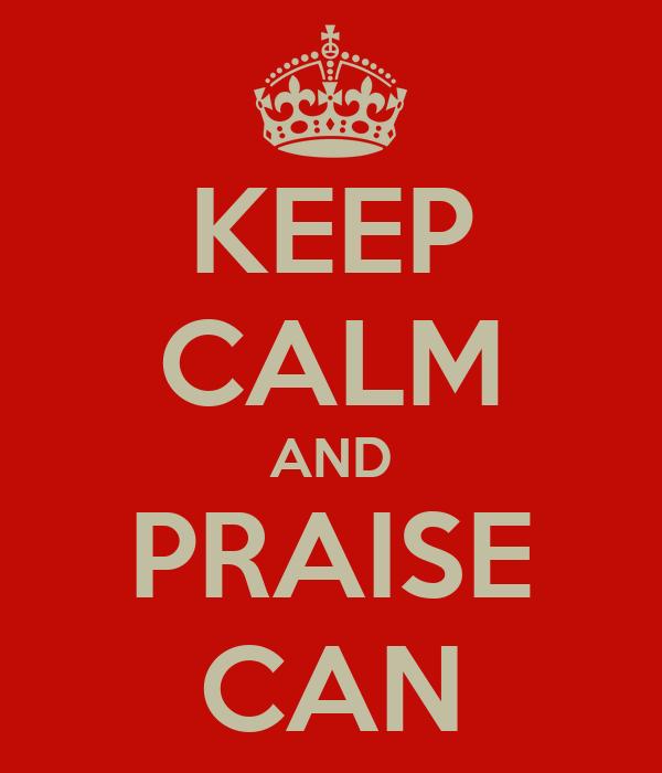 KEEP CALM AND PRAISE CAN