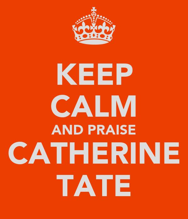 KEEP CALM AND PRAISE CATHERINE TATE