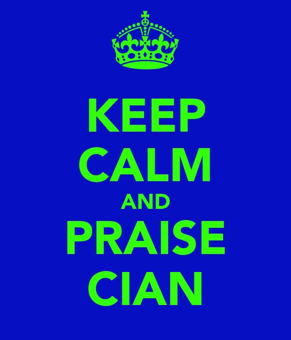 KEEP CALM AND PRAISE CIAN