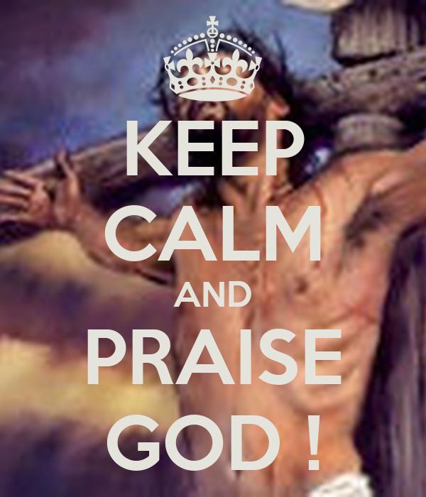 KEEP CALM AND PRAISE GOD !