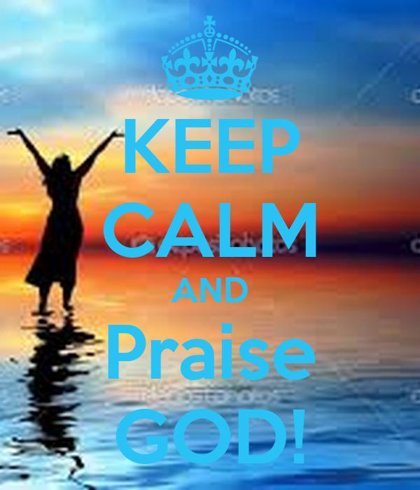 KEEP CALM AND Praise GOD!