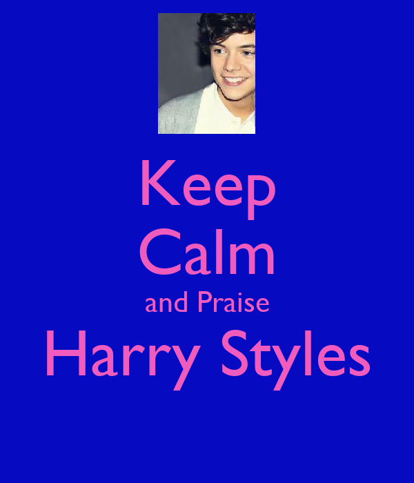 Keep Calm and Praise Harry Styles