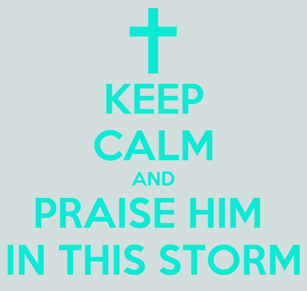 KEEP CALM AND PRAISE HIM  IN THIS STORM