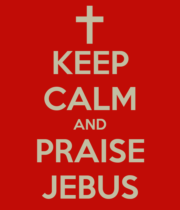 KEEP CALM AND PRAISE JEBUS