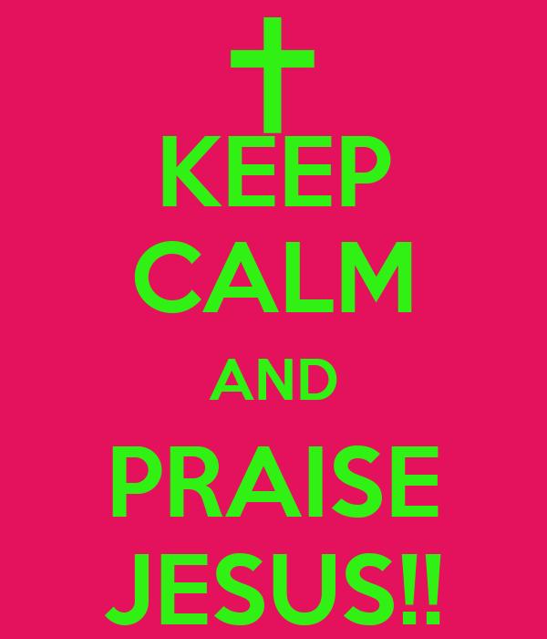KEEP CALM AND PRAISE JESUS!!