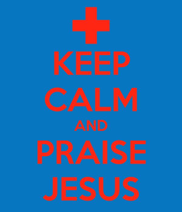 KEEP CALM AND PRAISE JESUS