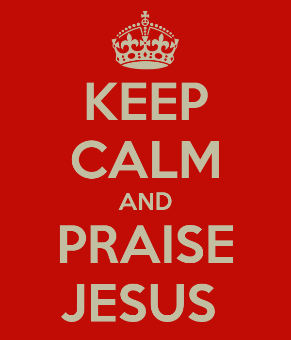 KEEP CALM AND PRAISE JESUS