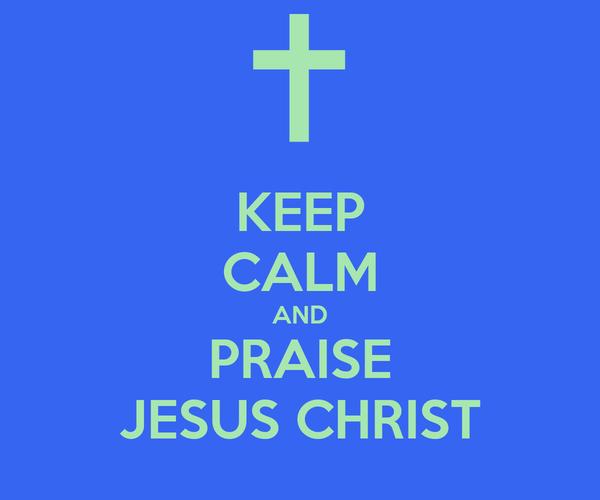 KEEP CALM AND PRAISE JESUS CHRIST