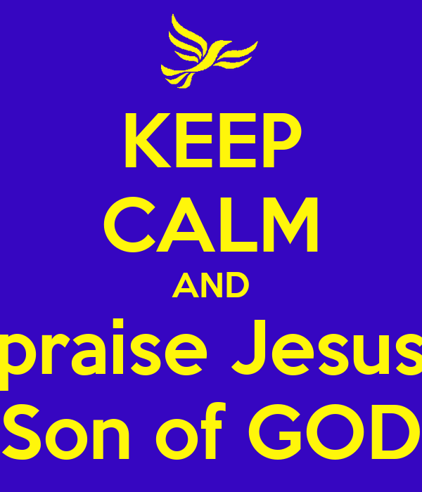 KEEP CALM AND praise Jesus Son of GOD