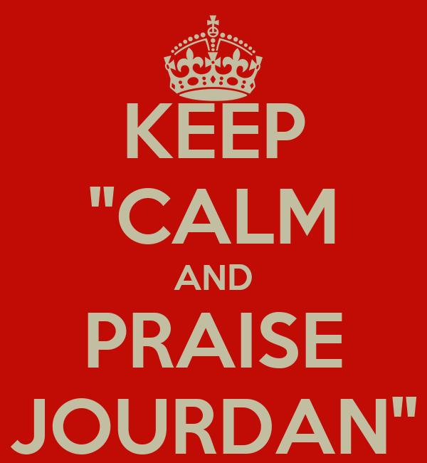 KEEP ''CALM AND PRAISE JOURDAN''