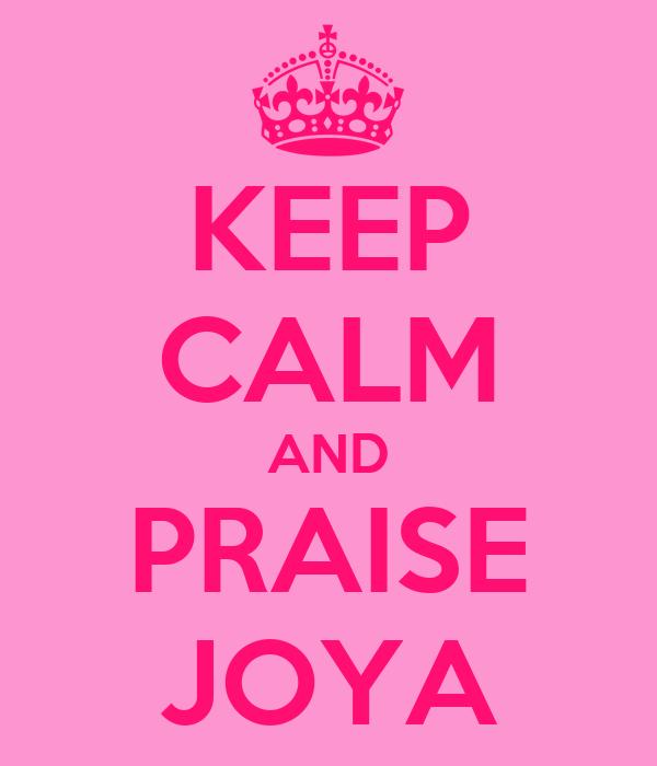 KEEP CALM AND PRAISE JOYA