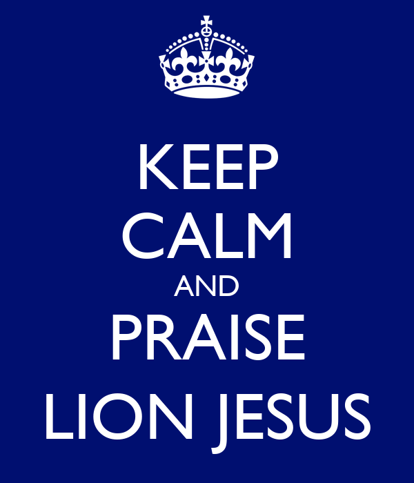 KEEP CALM AND PRAISE LION JESUS