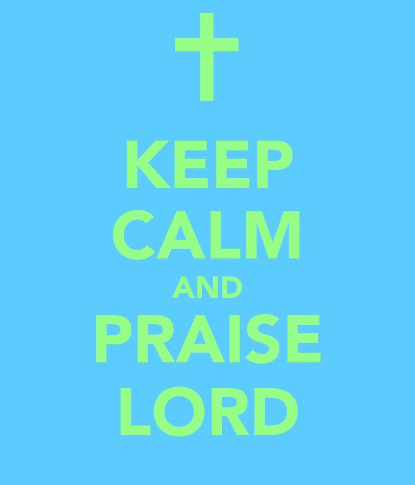 KEEP CALM AND PRAISE LORD