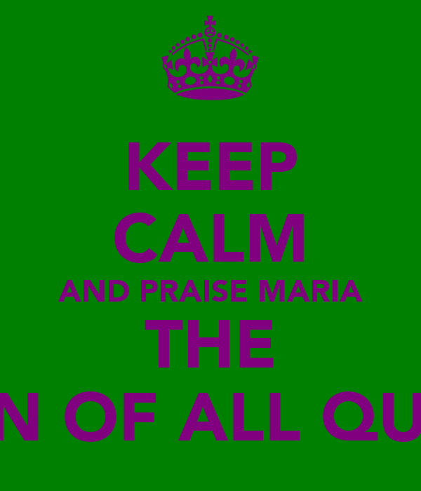 KEEP CALM AND PRAISE MARIA THE QUEEN OF ALL QUEENS