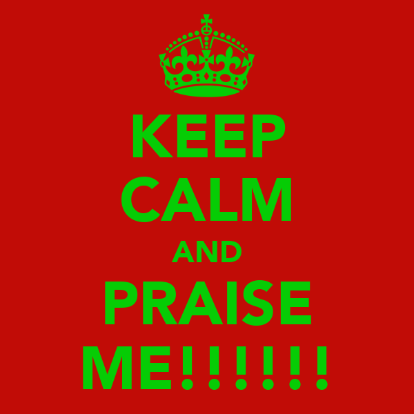 KEEP CALM AND PRAISE ME!!!!!!