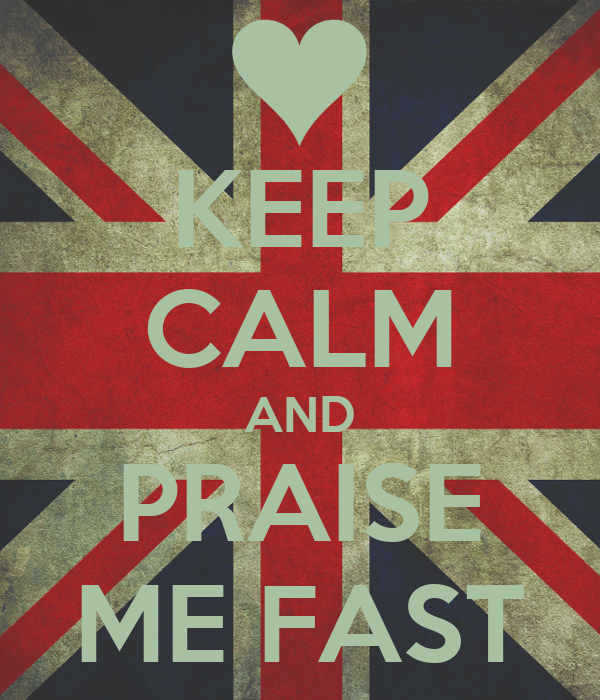 KEEP CALM AND PRAISE ME FAST