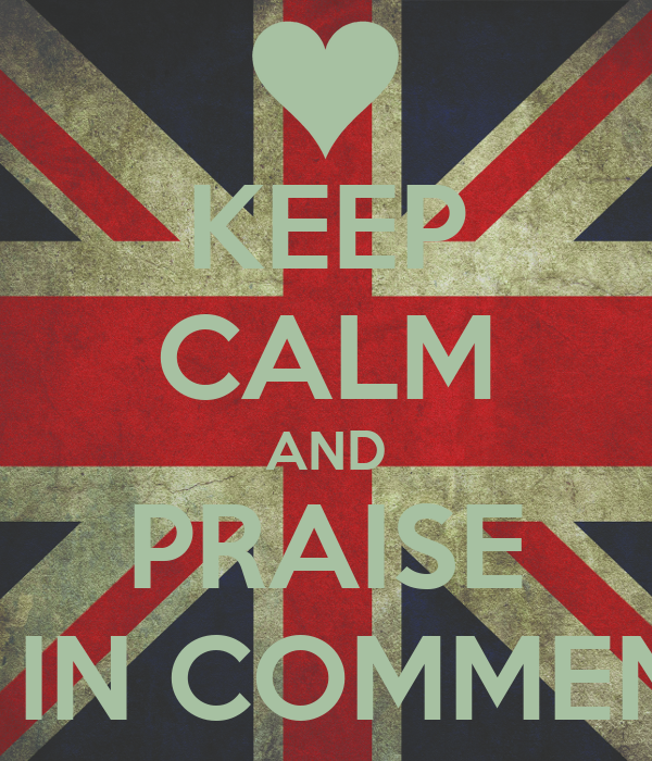 KEEP CALM AND PRAISE ME IN COMMENTS