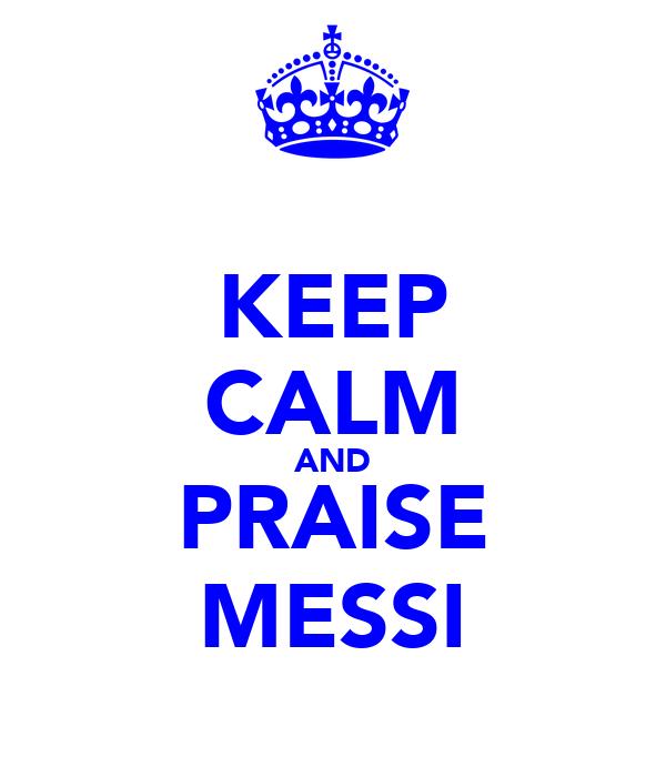 KEEP CALM AND PRAISE MESSI