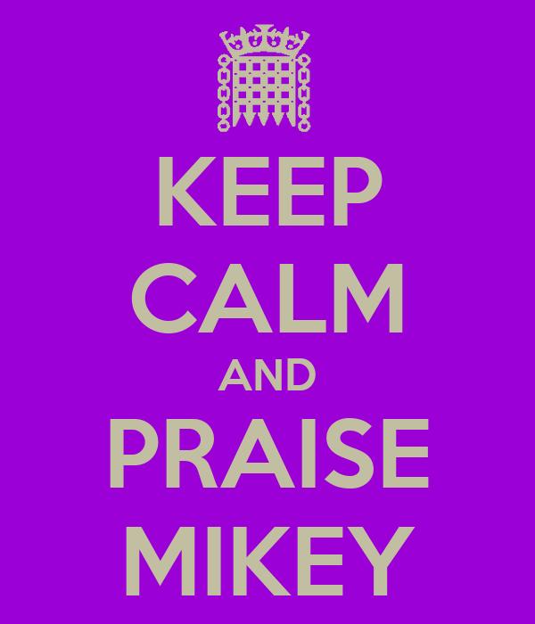 KEEP CALM AND PRAISE MIKEY