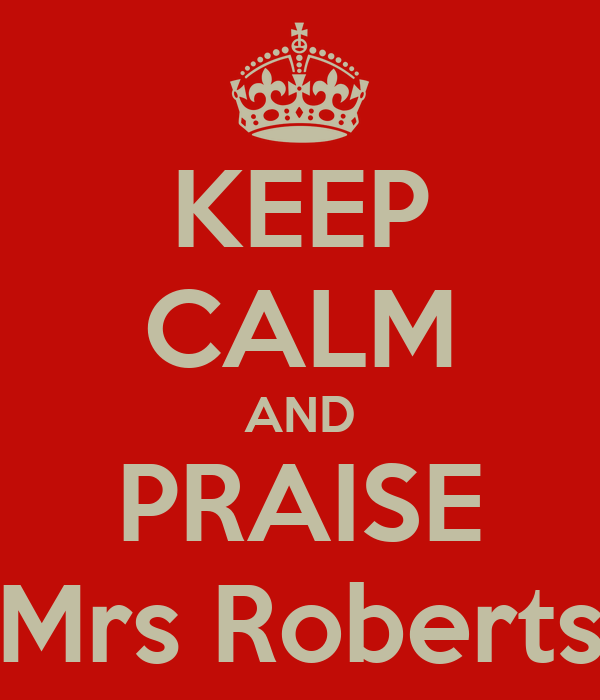 KEEP CALM AND PRAISE Mrs Roberts