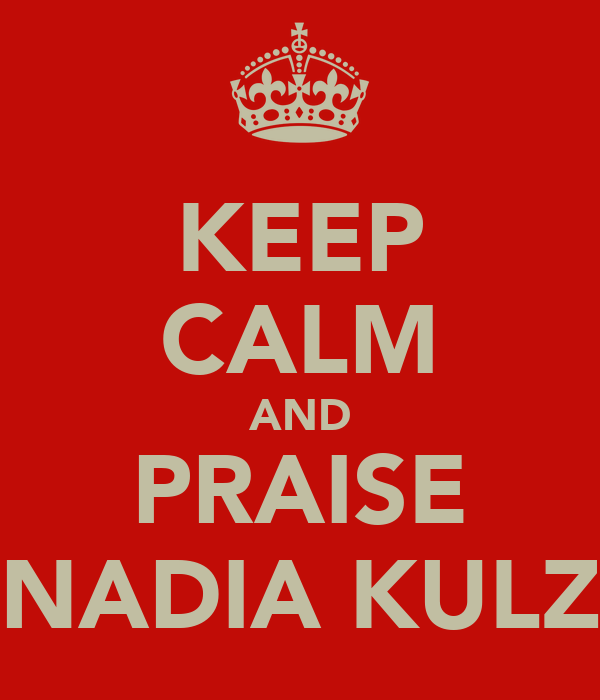 KEEP CALM AND PRAISE NADIA KULZ