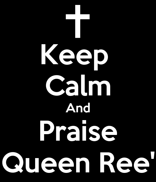Keep  Calm And Praise Queen Ree'