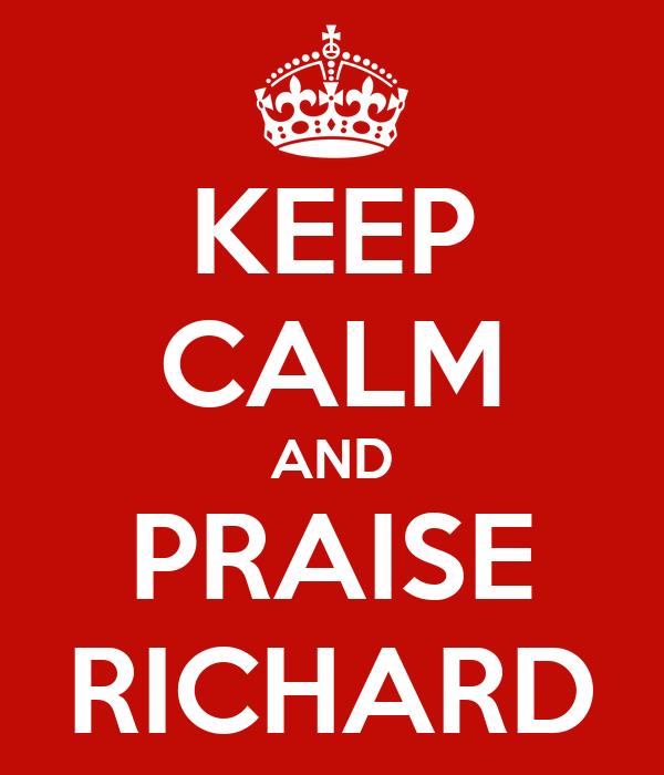 KEEP CALM AND PRAISE RICHARD