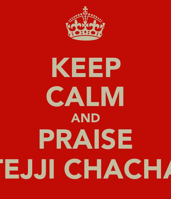 KEEP CALM AND PRAISE TEJJI CHACHA