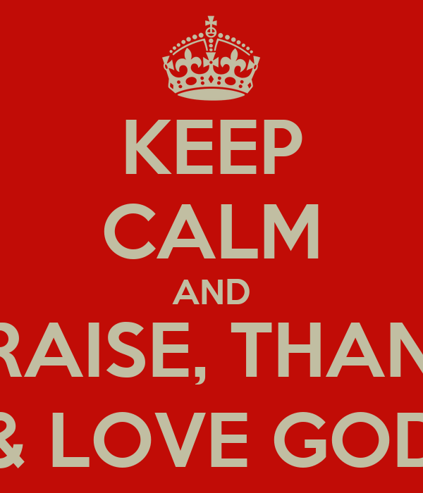 KEEP CALM AND PRAISE, THANK & LOVE GOD