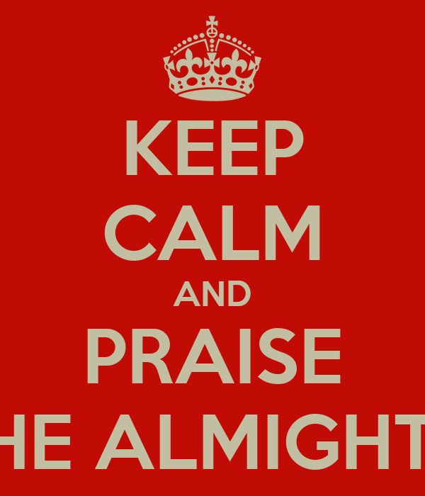 KEEP CALM AND PRAISE THE ALMIGHTY