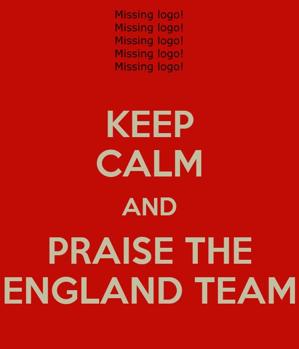 KEEP CALM AND PRAISE THE ENGLAND TEAM