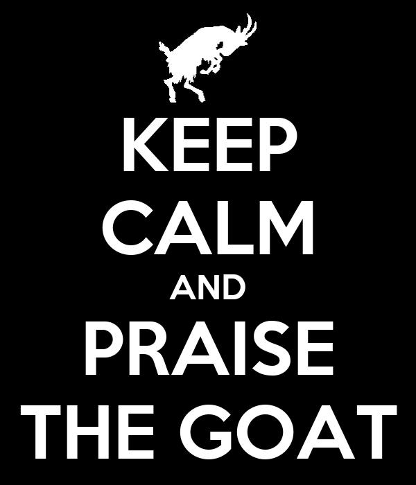 KEEP CALM AND PRAISE THE GOAT