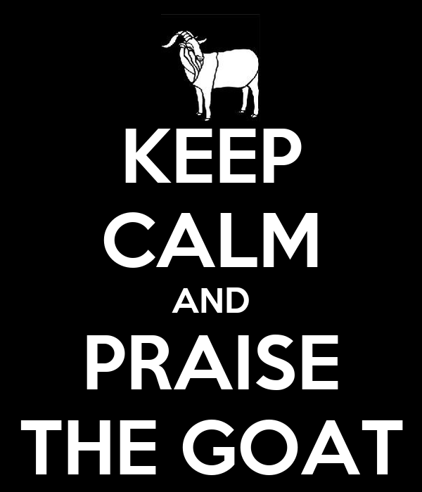KEEP CALM AND PRAISE THE GOAT