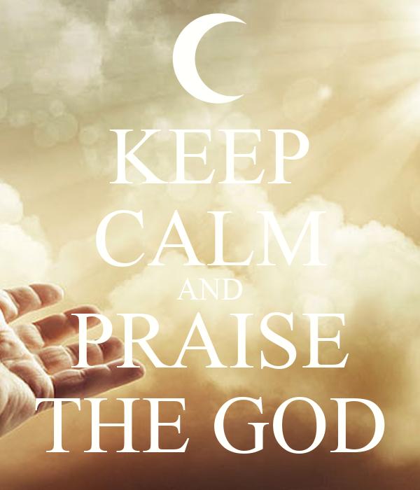 KEEP CALM AND PRAISE THE GOD