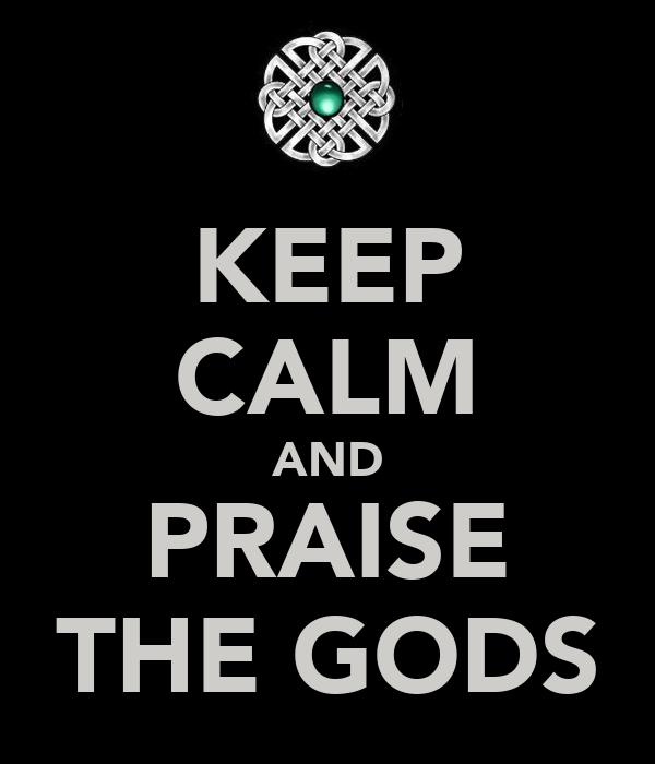 KEEP CALM AND PRAISE THE GODS