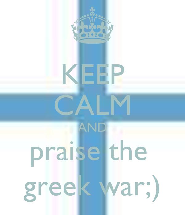 KEEP CALM AND praise the  greek war;)