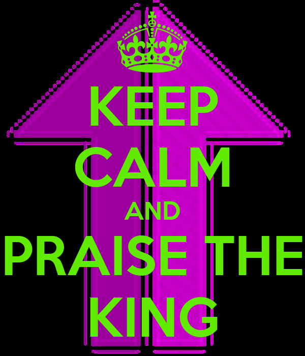 KEEP CALM AND PRAISE THE KING