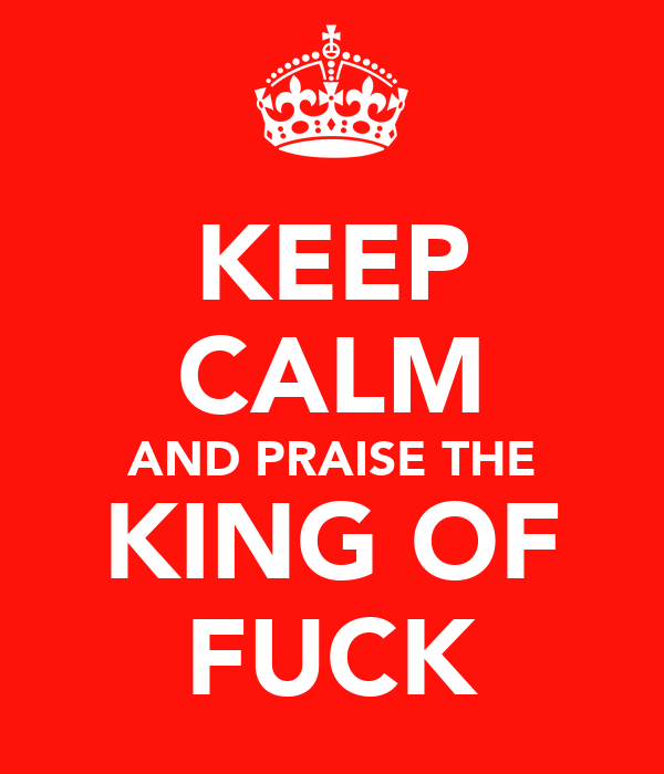 KEEP CALM AND PRAISE THE KING OF FUCK