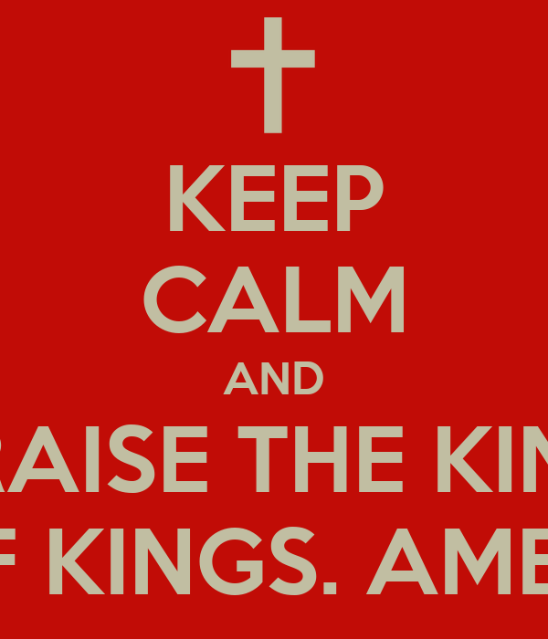 KEEP CALM AND PRAISE THE KING OF KINGS. AMEN