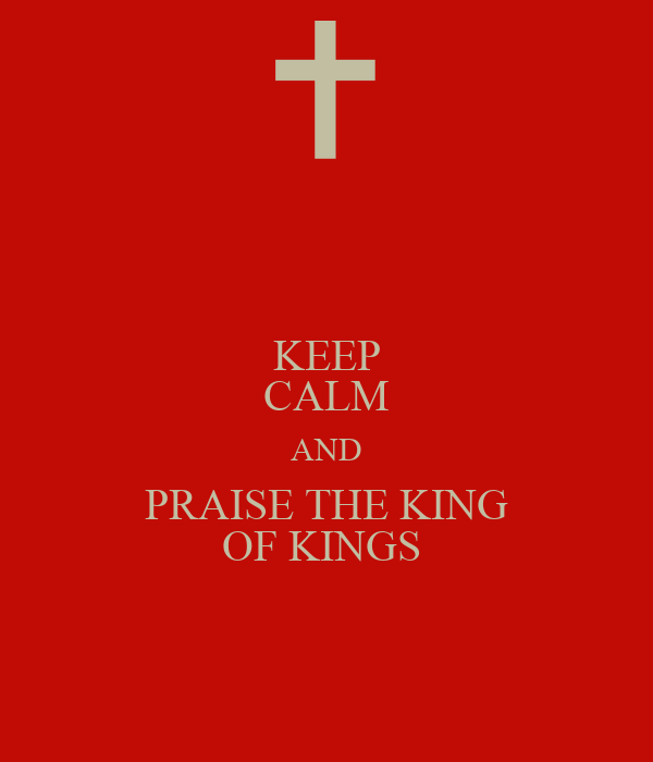 KEEP CALM AND PRAISE THE KING OF KINGS