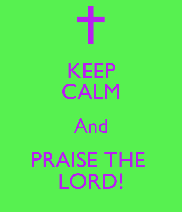 KEEP CALM And PRAISE THE  LORD!