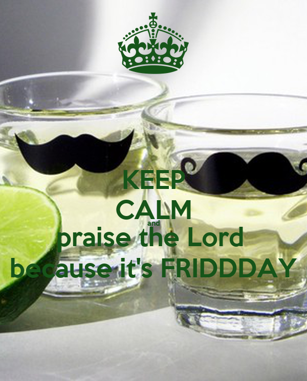 KEEP CALM and praise the Lord  because it's FRIDDDAY
