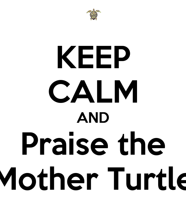 KEEP CALM AND Praise the Mother Turtle