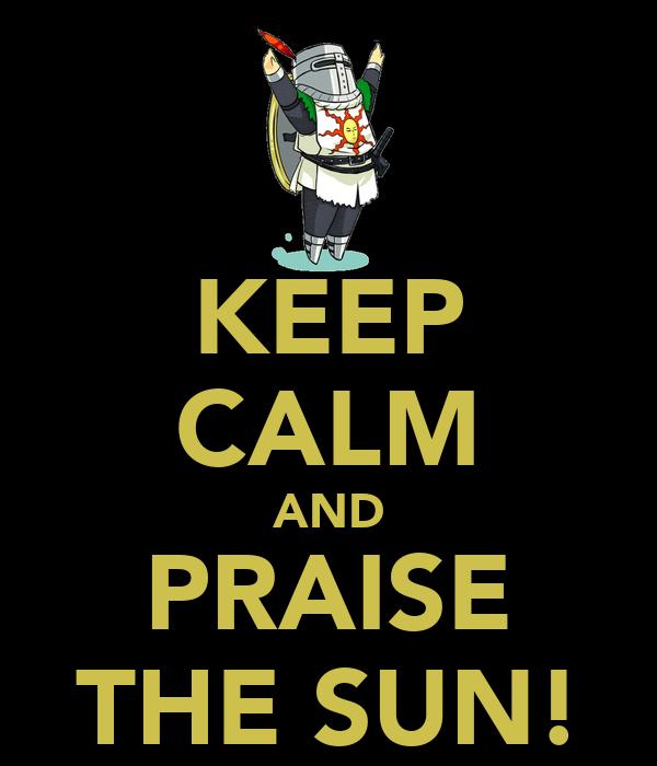 KEEP CALM AND PRAISE THE SUN!