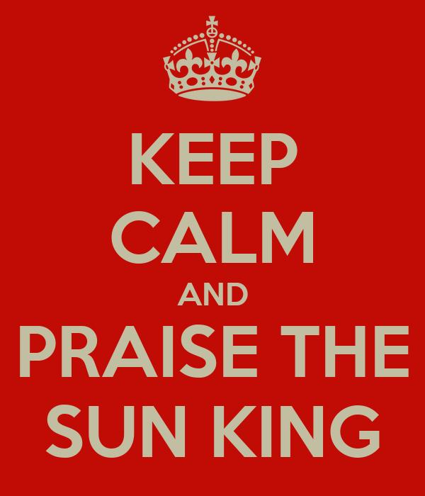 KEEP CALM AND PRAISE THE SUN KING