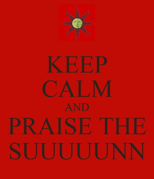 KEEP CALM AND PRAISE THE SUUUUUNN