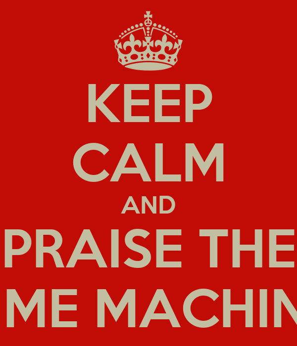 KEEP CALM AND PRAISE THE TIME MACHINE