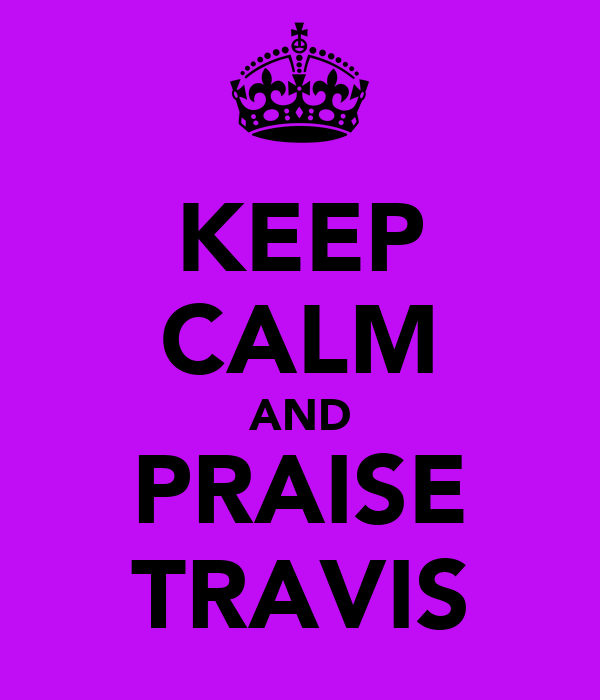 KEEP CALM AND PRAISE TRAVIS