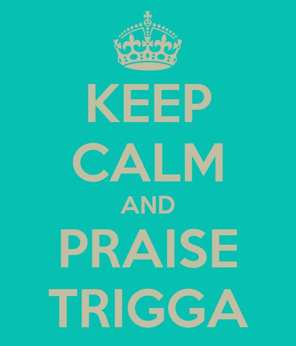 KEEP CALM AND PRAISE TRIGGA
